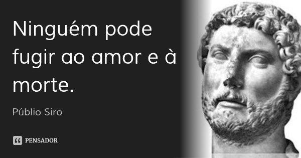 Ninguém pode fugir ao amor e à morte.... Frase de Públio Siro.