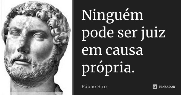 Ninguém pode ser juiz em causa própria.... Frase de Públio Siro.