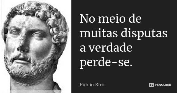 No meio de muitas disputas a verdade perde-se.... Frase de Públio Siro.