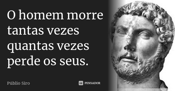 O homem morre tantas vezes quantas vezes perde os seus.... Frase de Públio Siro.