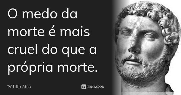 O medo da morte é mais cruel do que a própria morte.... Frase de Públio Siro.