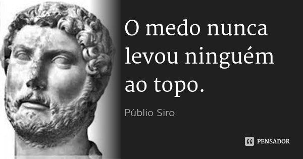 O medo nunca levou ninguém ao topo.... Frase de Públio Siro.