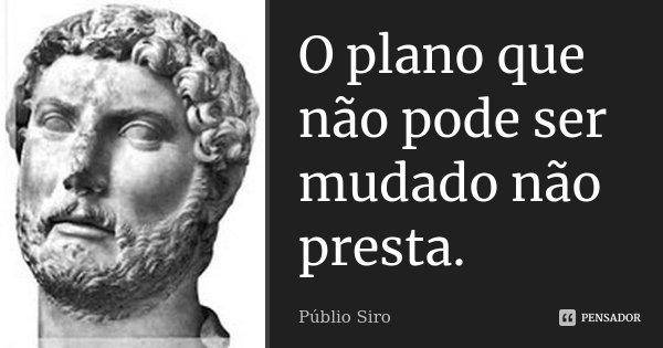 O plano que não pode ser mudado não presta.... Frase de Públio Siro.