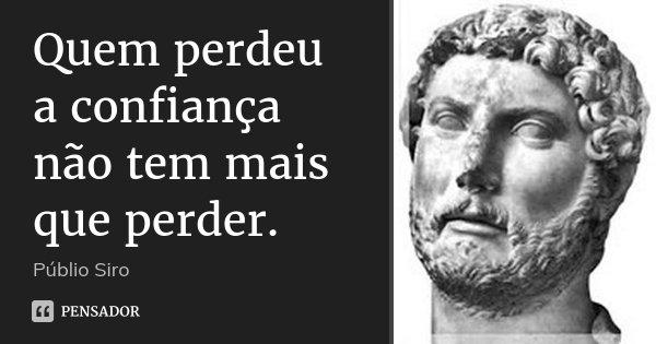 Quem perdeu a confiança não tem mais que perder.... Frase de Públio Siro.