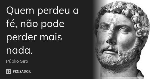 Quem perdeu a fé, não pode perder mais nada.... Frase de Públio Siro.