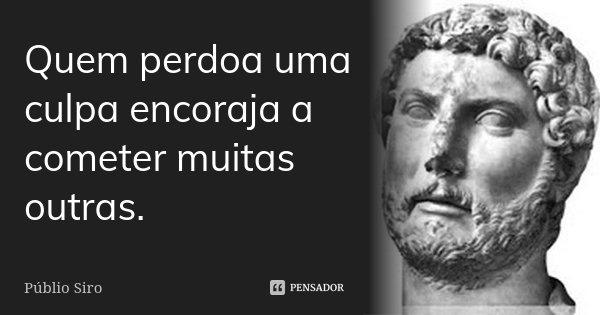Quem perdoa uma culpa encoraja a cometer muitas outras.... Frase de Públio Siro.