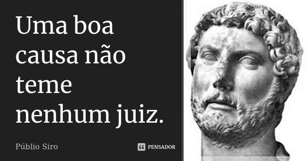 Uma boa causa não teme nenhum juiz.... Frase de Públio Siro.