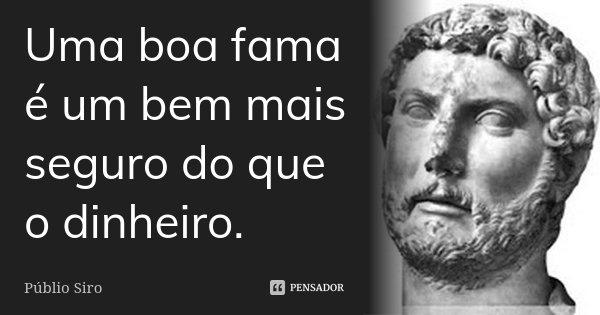 Uma boa fama é um bem mais seguro do que o dinheiro.... Frase de Públio Siro.