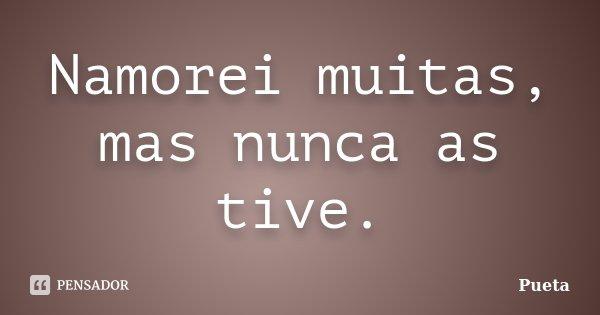 Namorei muitas, mas nunca as tive.... Frase de Pueta.