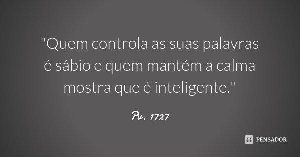 """""""Quem controla as suas palavras é sábio e quem mantém a calma mostra que é inteligente.""""... Frase de Pv. 1727."""