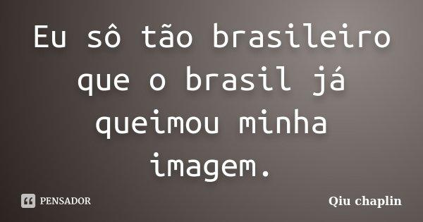 Eu sô tão brasileiro que o brasil já queimou minha imagem.... Frase de Qiu chaplin.