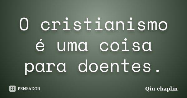 O cristianismo é uma coisa para doentes.... Frase de Qiu chaplin.