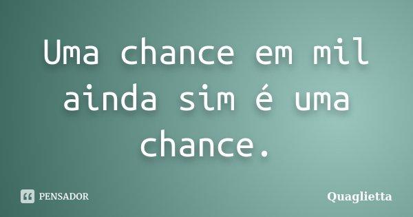 Uma chance em mil ainda sim é uma chance.... Frase de Quaglietta.