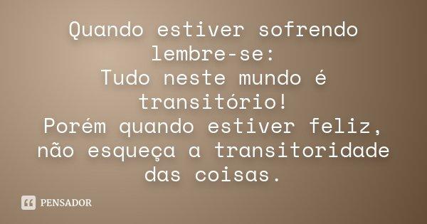 Quando estiver sofrendo lembre-se: Tudo neste mundo é transitório! Porém quando estiver feliz, não esqueça a transitoridade das coisas.... Frase de Desconhecido.