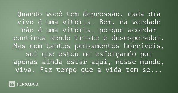 Quando você tem depressão, cada dia vivo é uma vitória. Bem, na verdade não é uma vitória, porque acordar continua sendo triste e desesperador. Mas com tantos p... Frase de anônimo.