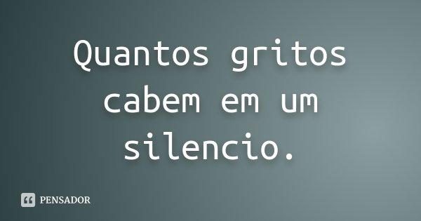 Quantos gritos cabem em um silencio.... Frase de desconhecido.