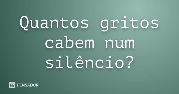 Quantos gritos cabem num silêncio?... Frase de desconhecido.