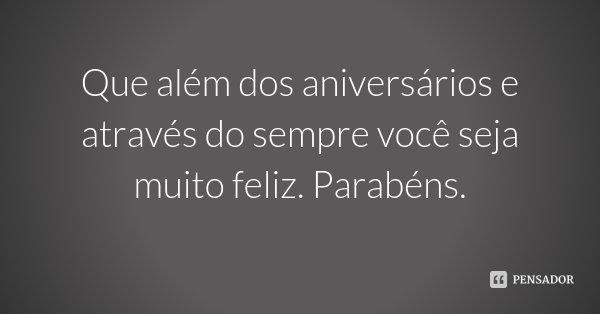 Que além dos aniversários e através do sempre você seja muito feliz. Parabéns.... Frase de Desconhecido.