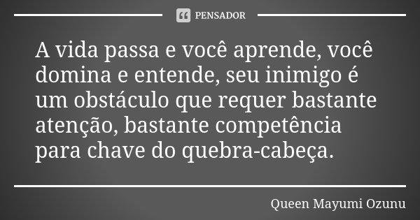 A vida passa e você aprende, você domina e entende, seu inimigo é um obstáculo que requer bastante atenção, bastante competência para chave do quebra-cabeça.... Frase de Queen Mayumi Ozunu.