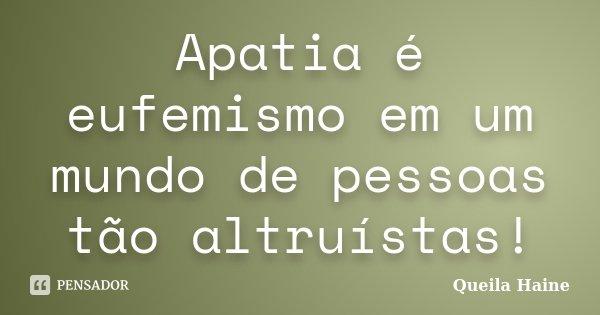 Apatia é eufemismo em um mundo de pessoas tão altruístas!... Frase de Queila Haine.