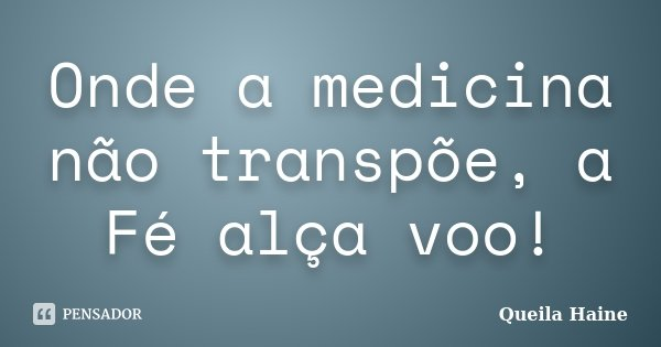 Onde a medicina não transpõe, a Fé alça voo!... Frase de Queila Haine.