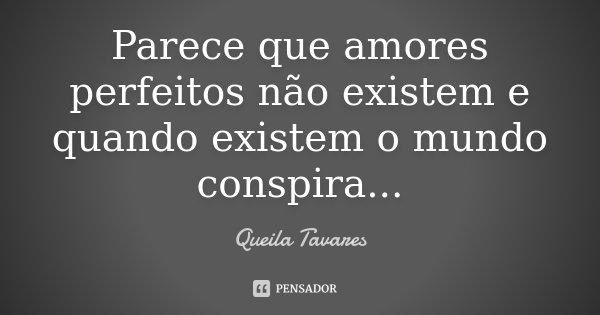 Parece que amores perfeitos não existem e quando existem o mundo conspira...... Frase de Queila Tavares.