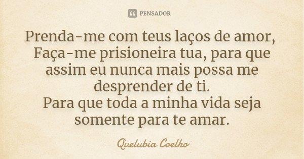 Prenda-me com teus laços de amor, Faça-me prisioneira tua, para que assim eu nunca mais possa me desprender de ti. Para que toda a minha vida seja somente para ... Frase de Quelubia Coelho.