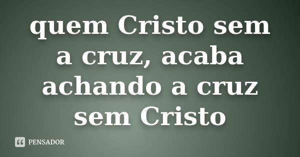 quem Cristo sem a cruz, acaba achando a cruz sem Cristo... Frase de nao sei.