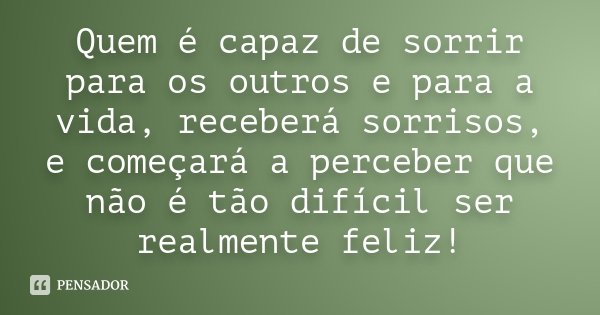 Quem é capaz de sorrir para os outros e para a vida, receberá sorrisos, e começará a perceber que não é tão difícil ser realmente feliz!... Frase de Desconhecido.