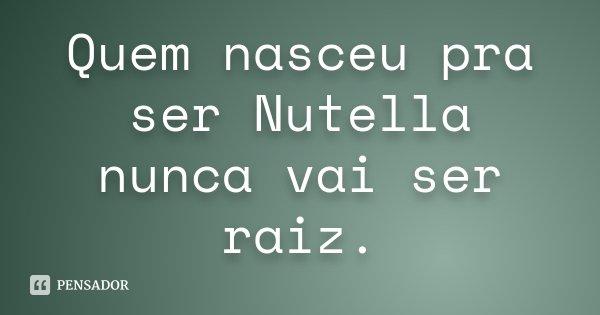 Quem Nasceu Pra Ser Nutella Nunca Vai Anônimo