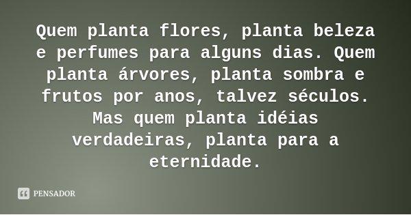 Quem planta flores, planta beleza e perfumes para alguns dias. Quem planta árvores, planta sombra e frutos por anos, talvez séculos. Mas quem planta idéias verd... Frase de Desconhecido.