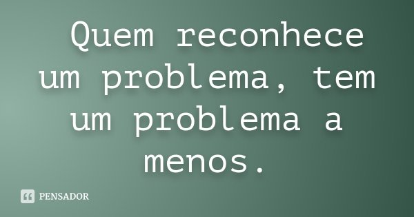 Quem reconhece um problema, tem um problema a menos.... Frase de Desconhecido.