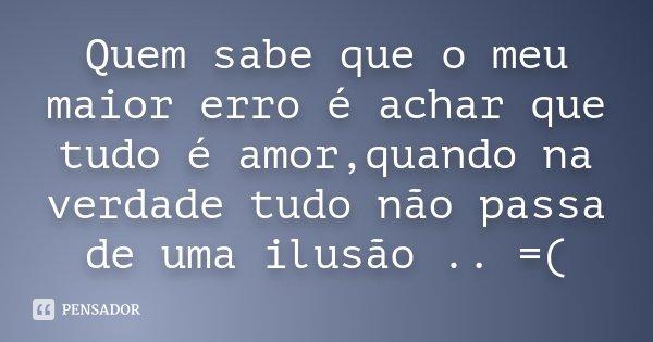 Quem sabe que o meu maior erro é achar que tudo é amor,quando na verdade tudo não passa de uma ilusão .. =(... Frase de Desconhecido.