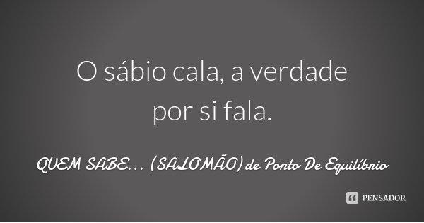 O sábio cala, a verdade por si fala.... Frase de QUEM SABE... (SALOMÃO) de Ponto De Equilíbrio.
