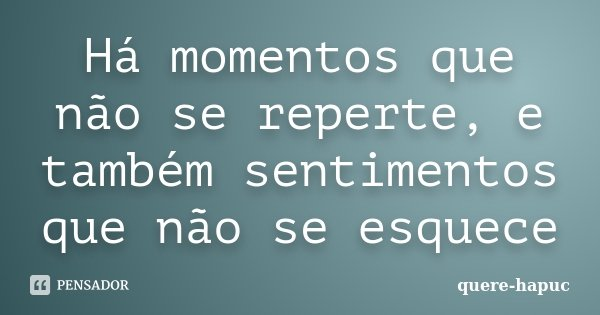 Há momentos que não se reperte, e também sentimentos que não se esquece... Frase de quere-hapuc.