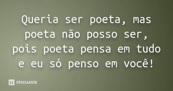 Queria ser poeta, mas poeta não posso ser, pois poeta pensa em tudo e eu só penso em você!... Frase de Desconhecido.