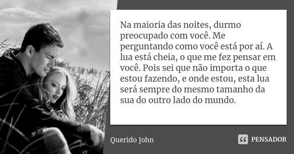 Na maioria das noites, durmo preocupado com você. Me perguntando como você está por aí. A lua está cheia, o que me fez pensar em você. Pois sei que não importa ... Frase de Querido John.