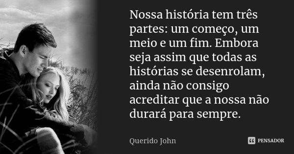 Nossa história tem três partes: um começo, um meio e um fim. Embora seja assim que todas as histórias se desenrolam, ainda não consigo acreditar que a nossa não... Frase de Querido John.