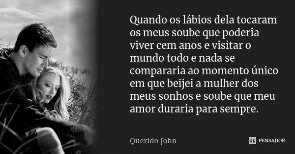 Quando os lábios dela tocaram os meus soube que poderia viver cem anos e visitar o mundo todo e nada se compararia ao momento único em que beijei a mulher dos m... Frase de Querido John.