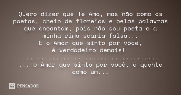 Quero dizer que Te Amo, mas não como os poetas, cheio de floreios e belas palavras que encantam, pois não sou poeta e a minha rima soaria falsa... E o Amor que ... Frase de Desconhecido.
