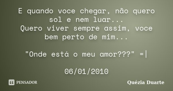 """E quando voce chegar, não quero sol e nem luar... Quero viver sempre assim, voce bem perto de mim... """"Onde está o meu amor???"""" =  06/01/2010... Frase de Quézia Duarte."""