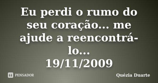 Eu perdi o rumo do seu coração... me ajude a reencontrá-lo... 19/11/2009... Frase de Quézia Duarte.