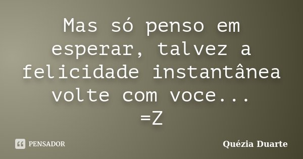 Mas só penso em esperar, talvez a felicidade instantânea volte com voce... =Z... Frase de Quézia Duarte.