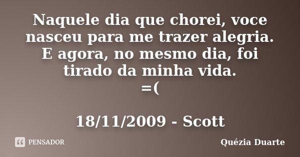 Naquele dia que chorei, voce nasceu para me trazer alegria. E agora, no mesmo dia, foi tirado da minha vida. =( 18/11/2009 - Scott... Frase de Quézia Duarte.