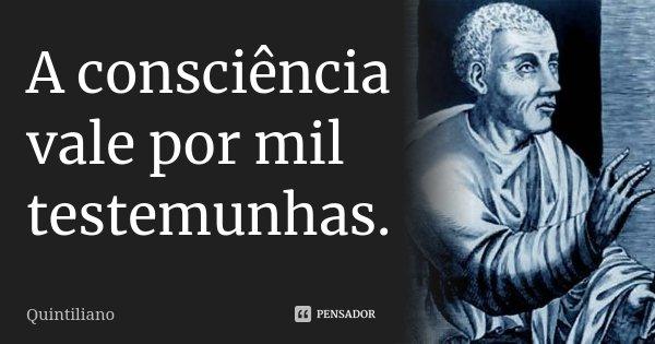 A consciência vale por mil testemunhas.... Frase de Quintiliano.