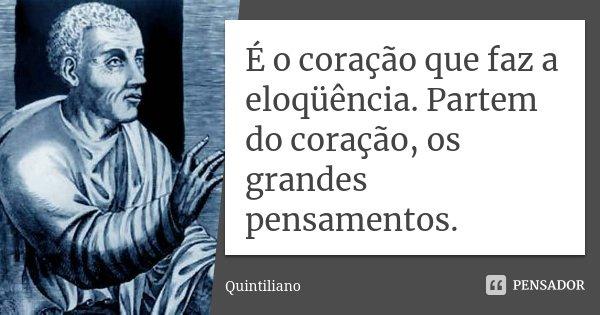 É o coração que faz a eloqüência. Partem do coração, os grandes pensamentos.... Frase de Quintiliano.