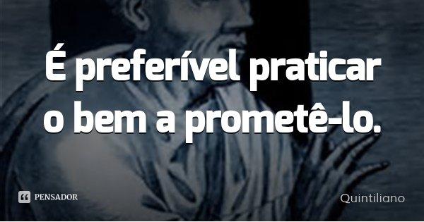É preferível praticar o bem a prometê-lo.... Frase de Quintiliano.