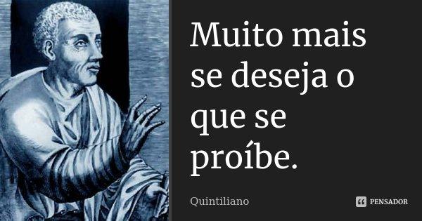 Muito mais se deseja o que se proíbe.... Frase de Quintiliano.