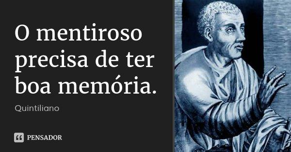 O mentiroso precisa de ter boa memória.... Frase de Quintiliano.