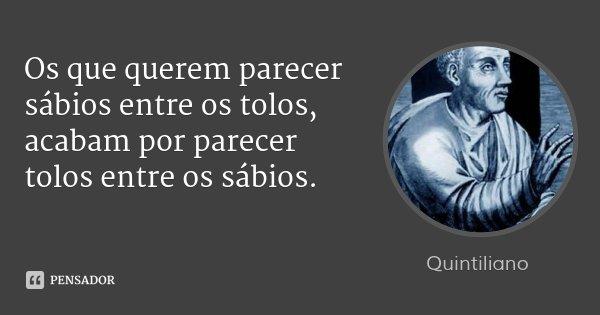 Os que querem parecer sábios entre os tolos, acabam por parecer tolos entre os sábios.... Frase de Quintiliano.
